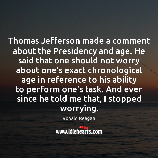 Thomas Jefferson made a comment about the Presidency and age. He said Image