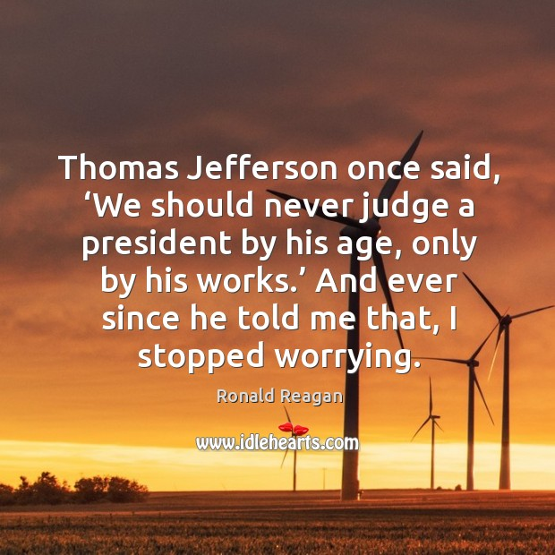 Thomas jefferson once said, 'we should never judge a president by his age Image
