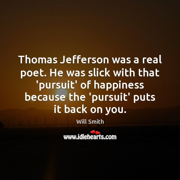 Thomas Jefferson was a real poet. He was slick with that 'pursuit' Image