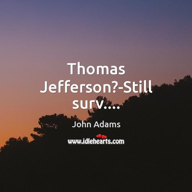 Thomas Jefferson?-Still surv…. Image