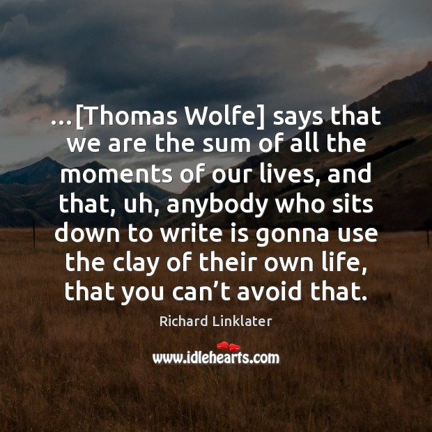 Image, …[Thomas Wolfe] says that we are the sum of all the moments