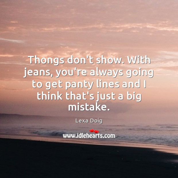 Thongs don't show. With jeans, you're always going to get panty lines Lexa Doig Picture Quote