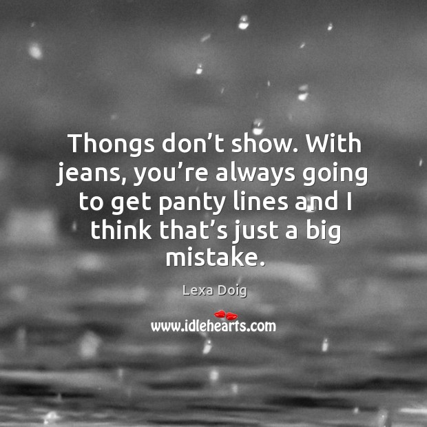 Thongs don't show. With jeans, you're always going to get panty lines and I think that's just a big mistake. Lexa Doig Picture Quote