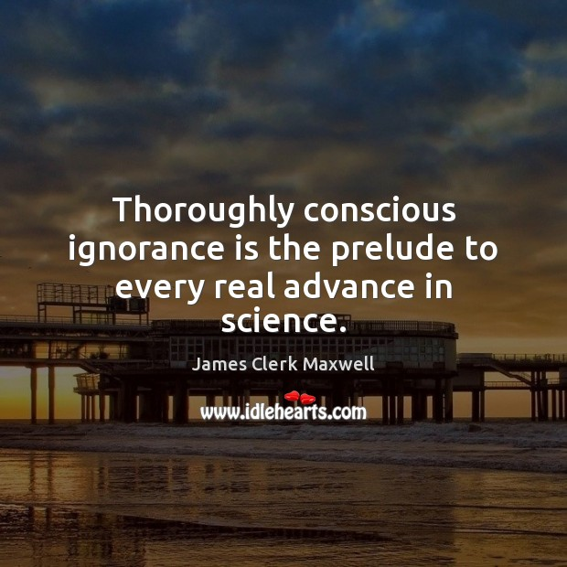 Thoroughly conscious ignorance is the prelude to every real advance in science. Ignorance Quotes Image