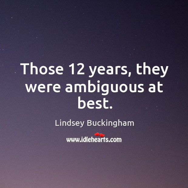 Those 12 years, they were ambiguous at best. Lindsey Buckingham Picture Quote