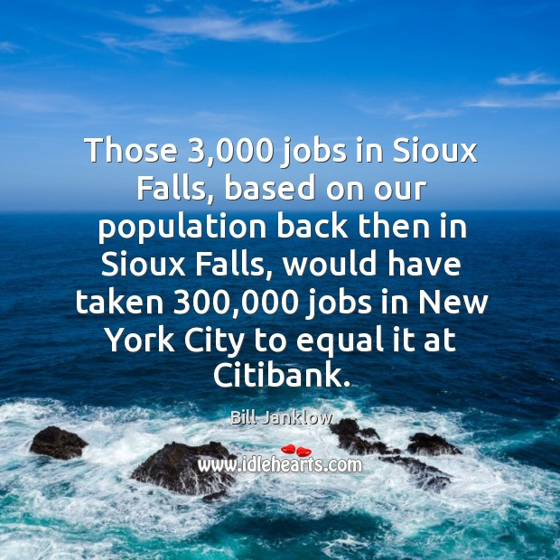 Image, Those 3,000 jobs in sioux falls, based on our population back then in sioux falls