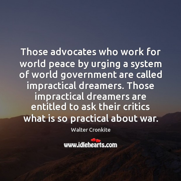 Those advocates who work for world peace by urging a system of Walter Cronkite Picture Quote