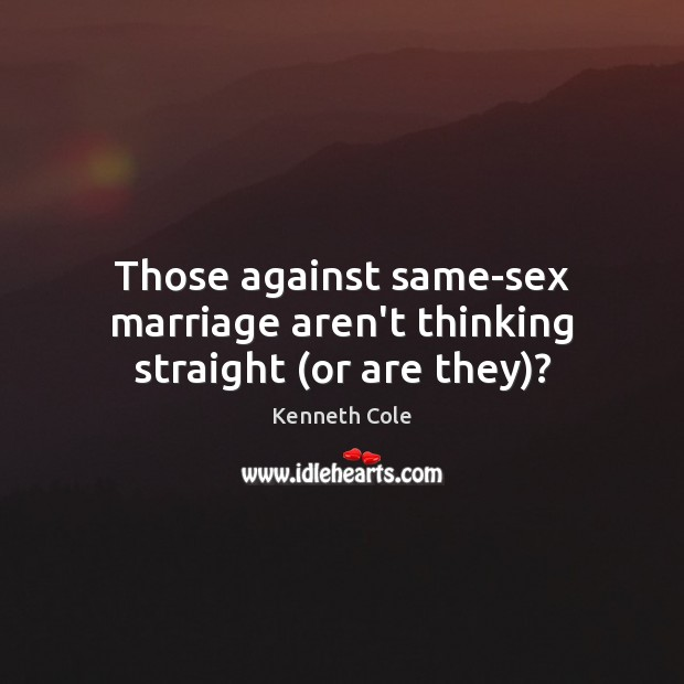 Those against same-sex marriage aren't thinking straight (or are they)? Image