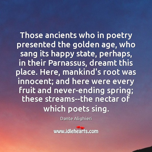 Those ancients who in poetry presented the golden age, who sang its Dante Alighieri Picture Quote