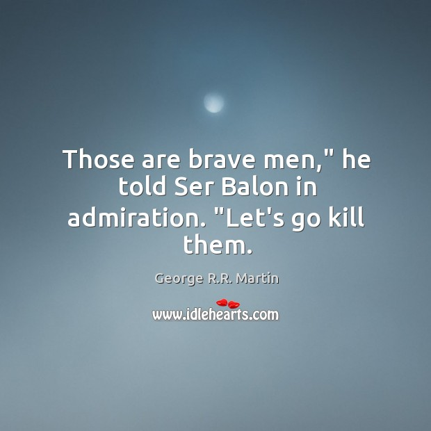 """Those are brave men,"""" he told Ser Balon in admiration. """"Let's go kill them. Image"""