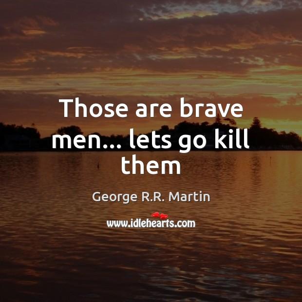 Those are brave men… lets go kill them Image
