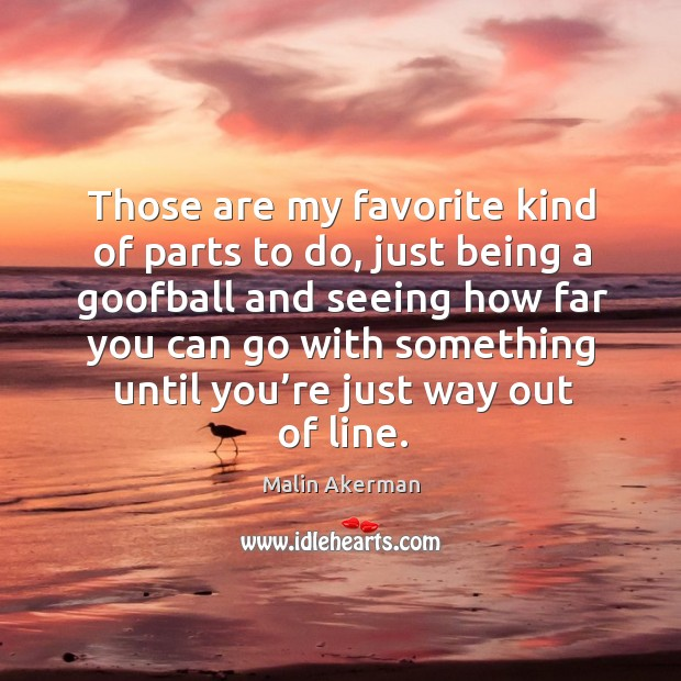 Those are my favorite kind of parts to do, just being a goofball and seeing how far you Malin Akerman Picture Quote