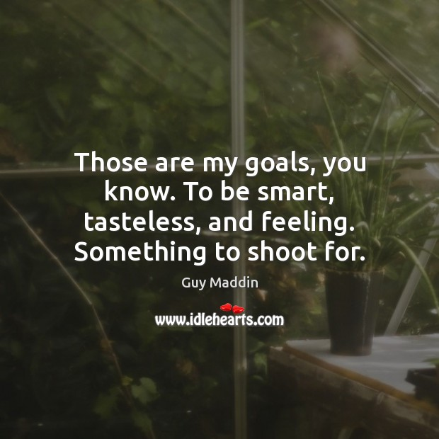 Those are my goals, you know. To be smart, tasteless, and feeling. Something to shoot for. Image