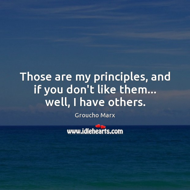Those are my principles, and if you don't like them… well, I have others. Groucho Marx Picture Quote