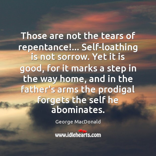 Those are not the tears of repentance!… Self-loathing is not sorrow. Yet George MacDonald Picture Quote