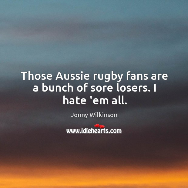Image, Those Aussie rugby fans are a bunch of sore losers. I hate 'em all.