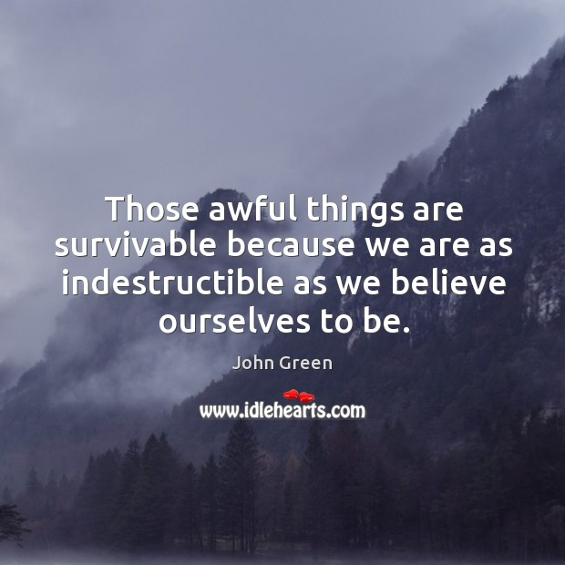 Image, Those awful things are survivable because we are as indestructible as we believe ourselves to be.