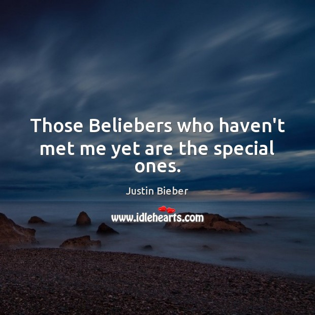 Those Beliebers who haven't met me yet are the special ones. Image
