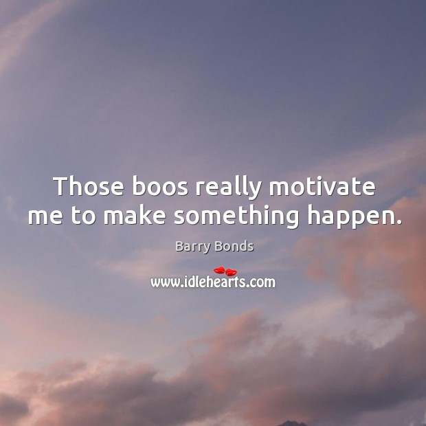 Those boos really motivate me to make something happen. Image