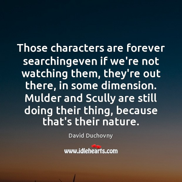 Those characters are forever searchingeven if we're not watching them, they're out David Duchovny Picture Quote