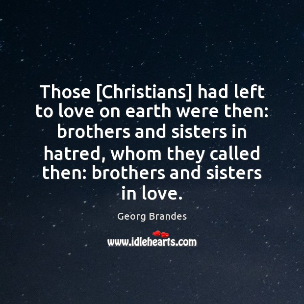 Those [Christians] had left to love on earth were then: brothers and Georg Brandes Picture Quote
