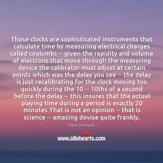 Those clocks are sophisticated instruments that calculate time by measuring electrical charges Image