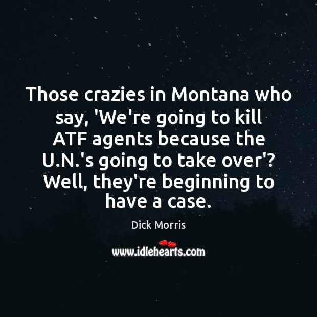 Those crazies in Montana who say, 'We're going to kill ATF agents Dick Morris Picture Quote
