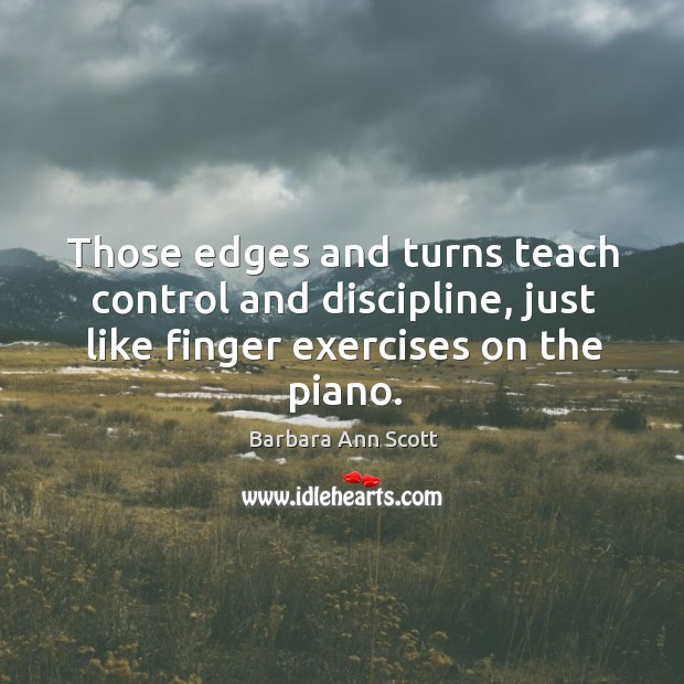 Those edges and turns teach control and discipline, just like finger exercises on the piano. Barbara Ann Scott Picture Quote