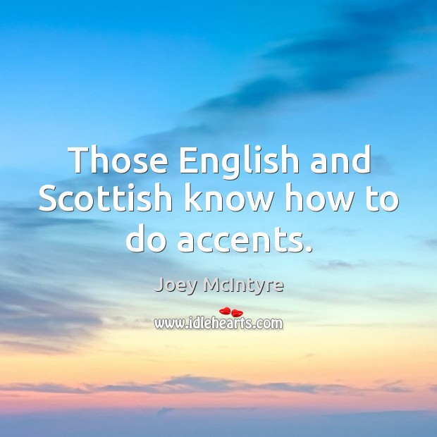 Those English and Scottish know how to do accents. Image