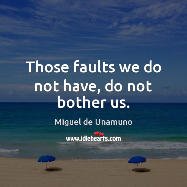 Image, Those faults we do not have, do not bother us.