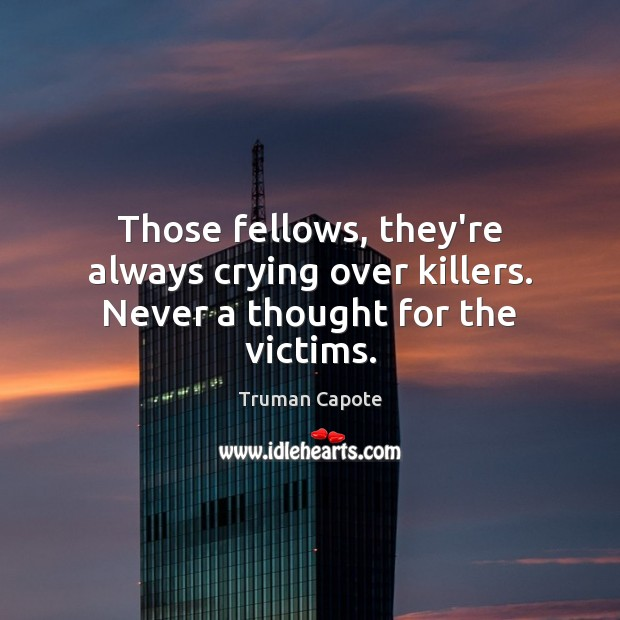 Those fellows, they're always crying over killers. Never a thought for the victims. Truman Capote Picture Quote