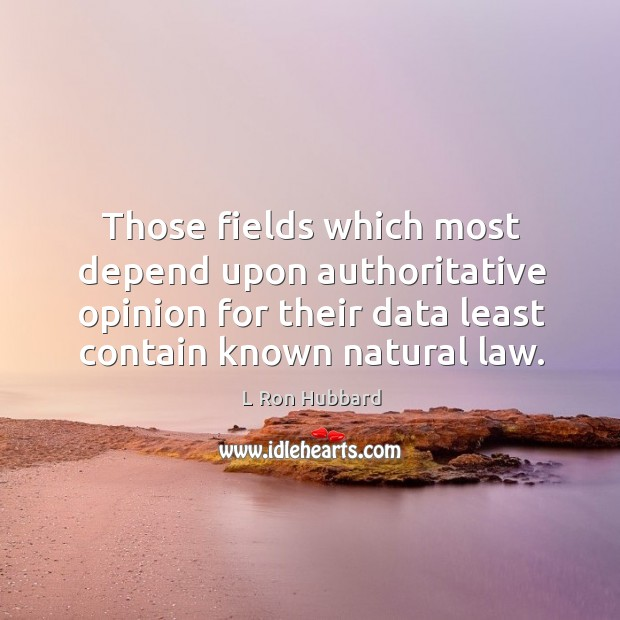 Image, Those fields which most depend upon authoritative opinion for their data least contain known natural law.