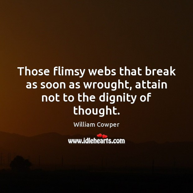 Those flimsy webs that break as soon as wrought, attain not to the dignity of thought. William Cowper Picture Quote