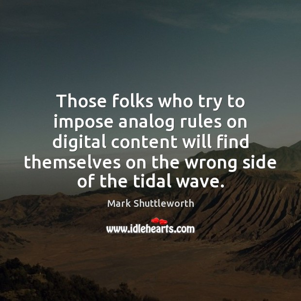 Mark Shuttleworth Picture Quote image saying: Those folks who try to impose analog rules on digital content will