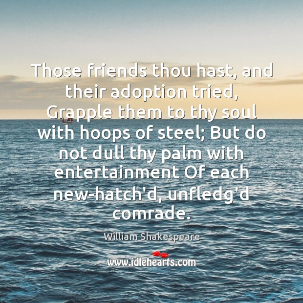 Those friends thou hast, and their adoption tried, Grapple them to thy Image
