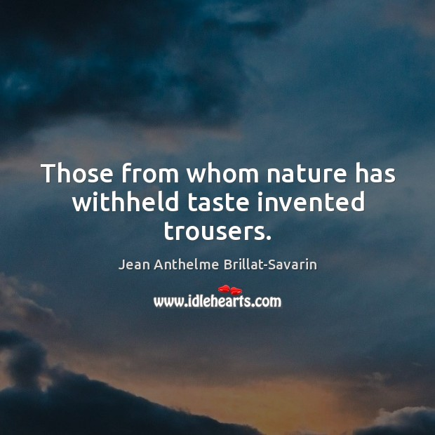 Those from whom nature has withheld taste invented trousers. Jean Anthelme Brillat-Savarin Picture Quote