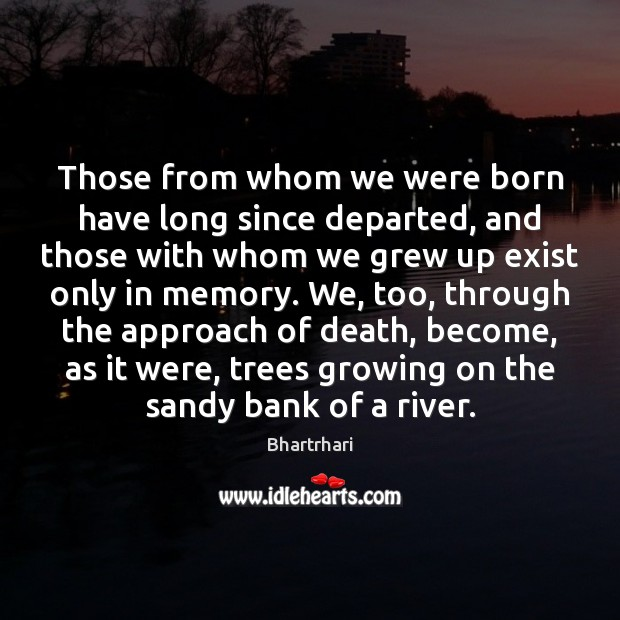 Those from whom we were born have long since departed, and those Image