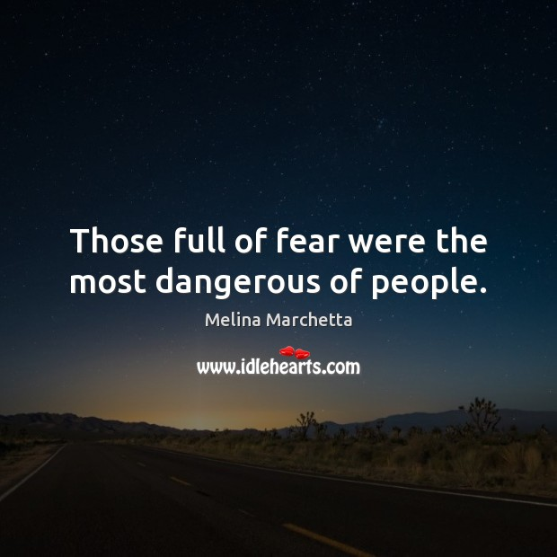 Those full of fear were the most dangerous of people. Melina Marchetta Picture Quote