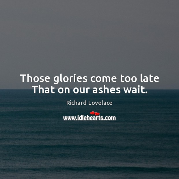 Image, Those glories come too late That on our ashes wait.