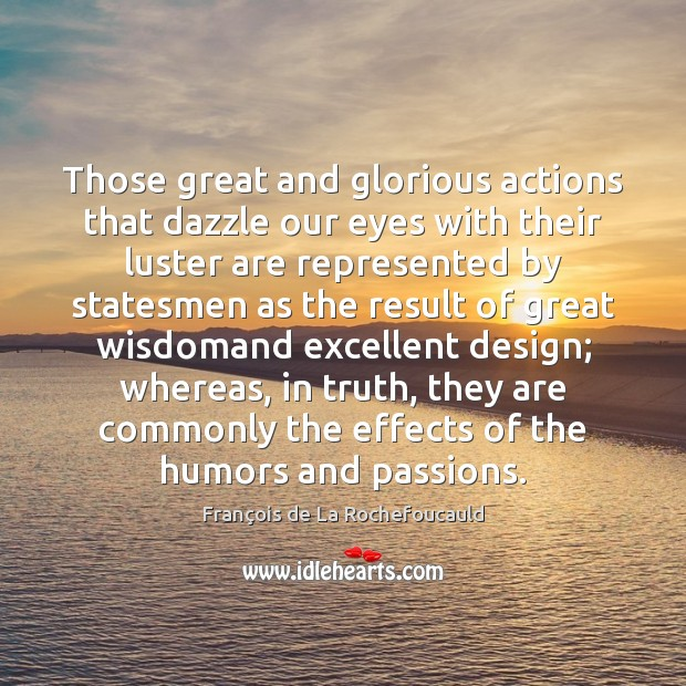 Those great and glorious actions that dazzle our eyes with their luster Image