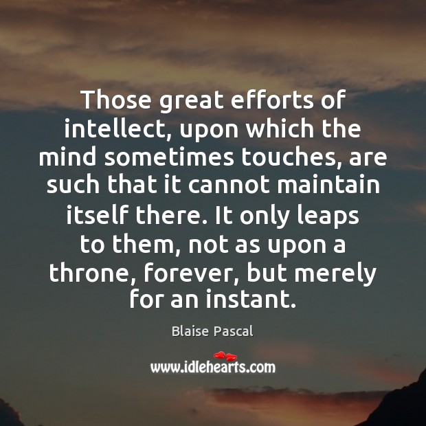 Those great efforts of intellect, upon which the mind sometimes touches, are Blaise Pascal Picture Quote