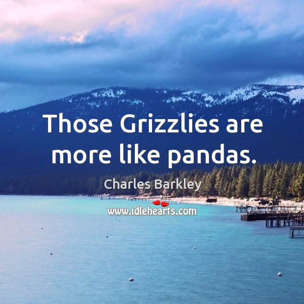 Those Grizzlies are more like pandas. Charles Barkley Picture Quote