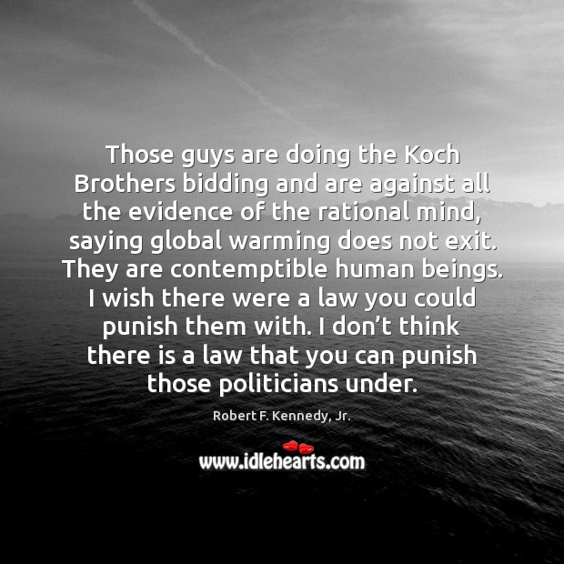 Those guys are doing the Koch Brothers bidding and are against all Image