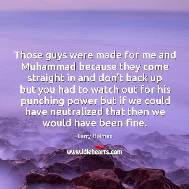 Those guys were made for me and muhammad because they come straight in and don't back up but you had Image