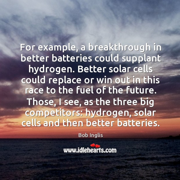 Image, Those, I see, as the three big competitors: hydrogen, solar cells and then better batteries.