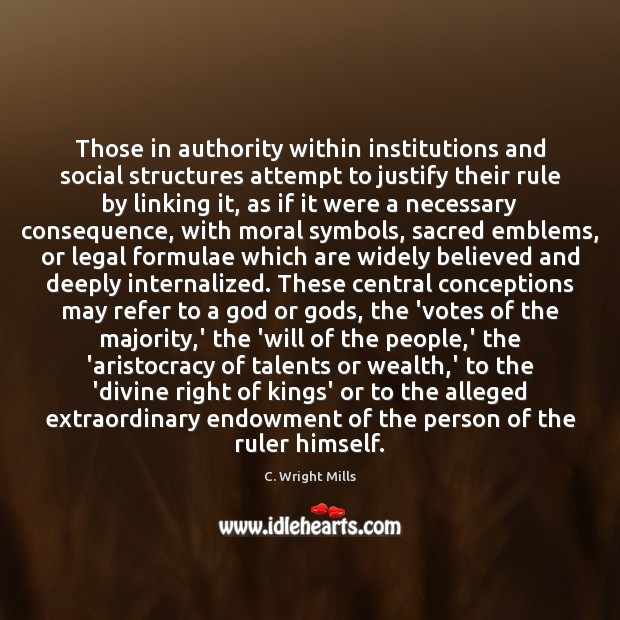 Those in authority within institutions and social structures attempt to justify their C. Wright Mills Picture Quote