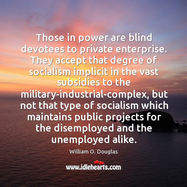 Those in power are blind devotees to private enterprise. They accept that Image