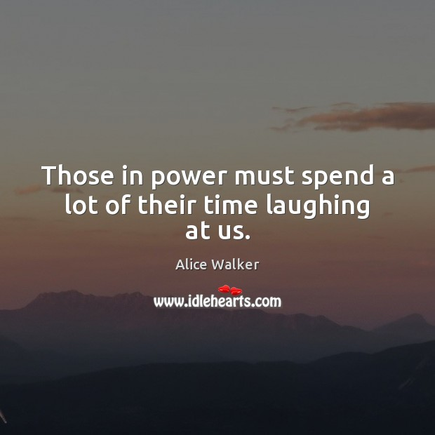 Those in power must spend a lot of their time laughing at us. Image