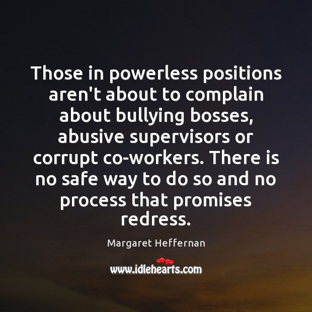 Those in powerless positions aren't about to complain about bullying bosses, abusive Margaret Heffernan Picture Quote
