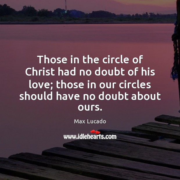 Those in the circle of Christ had no doubt of his love; Max Lucado Picture Quote